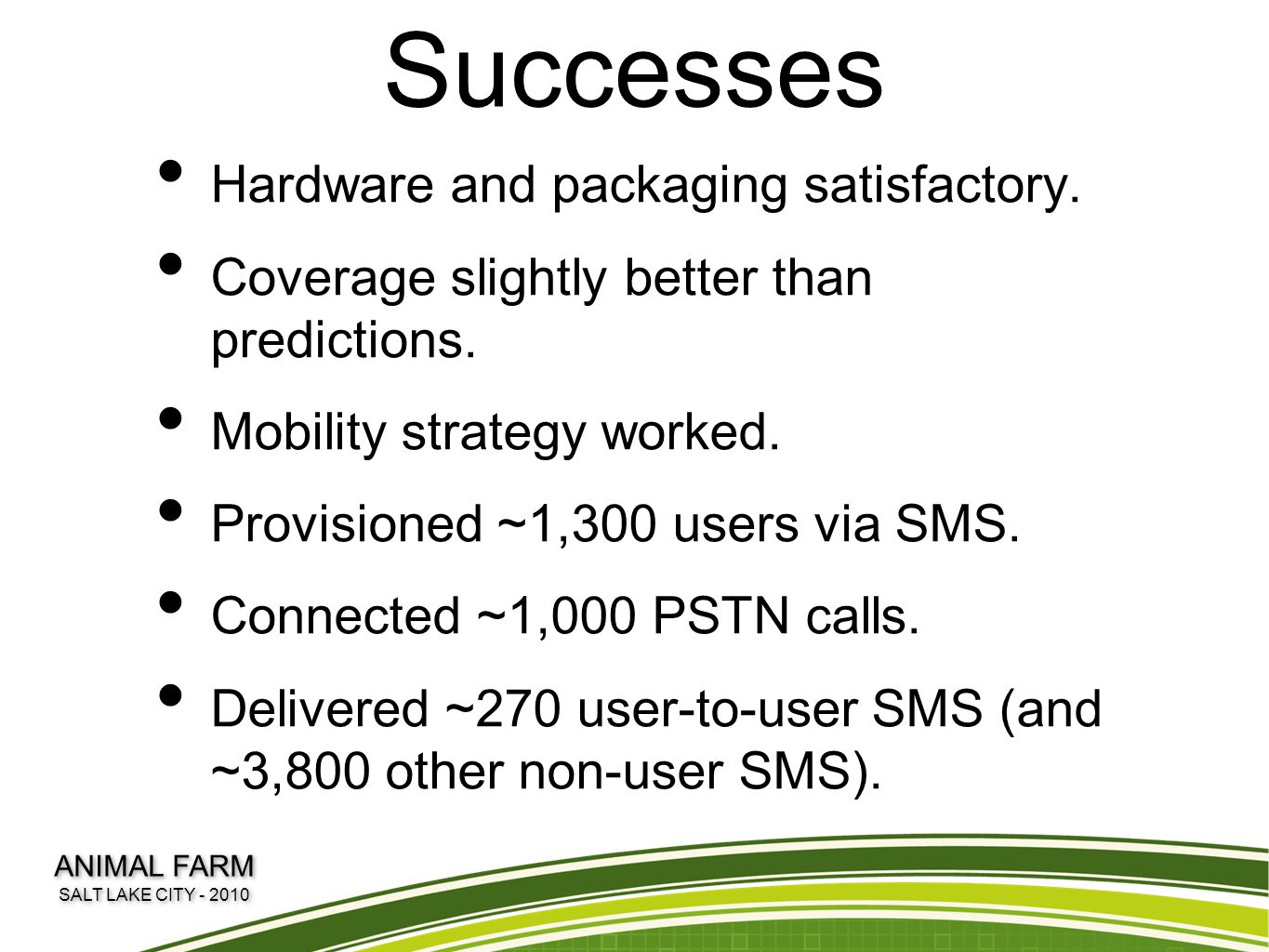 Successes Hardware and packaging satisfactory. Coverage slightly better than predictions. Mobility strategy worked. Provisioned ~1,300 users via SMS.