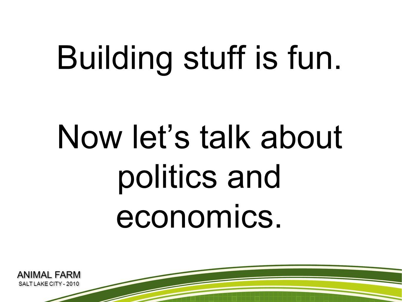Building stuff is fun.Now let's talk about politics and economics.