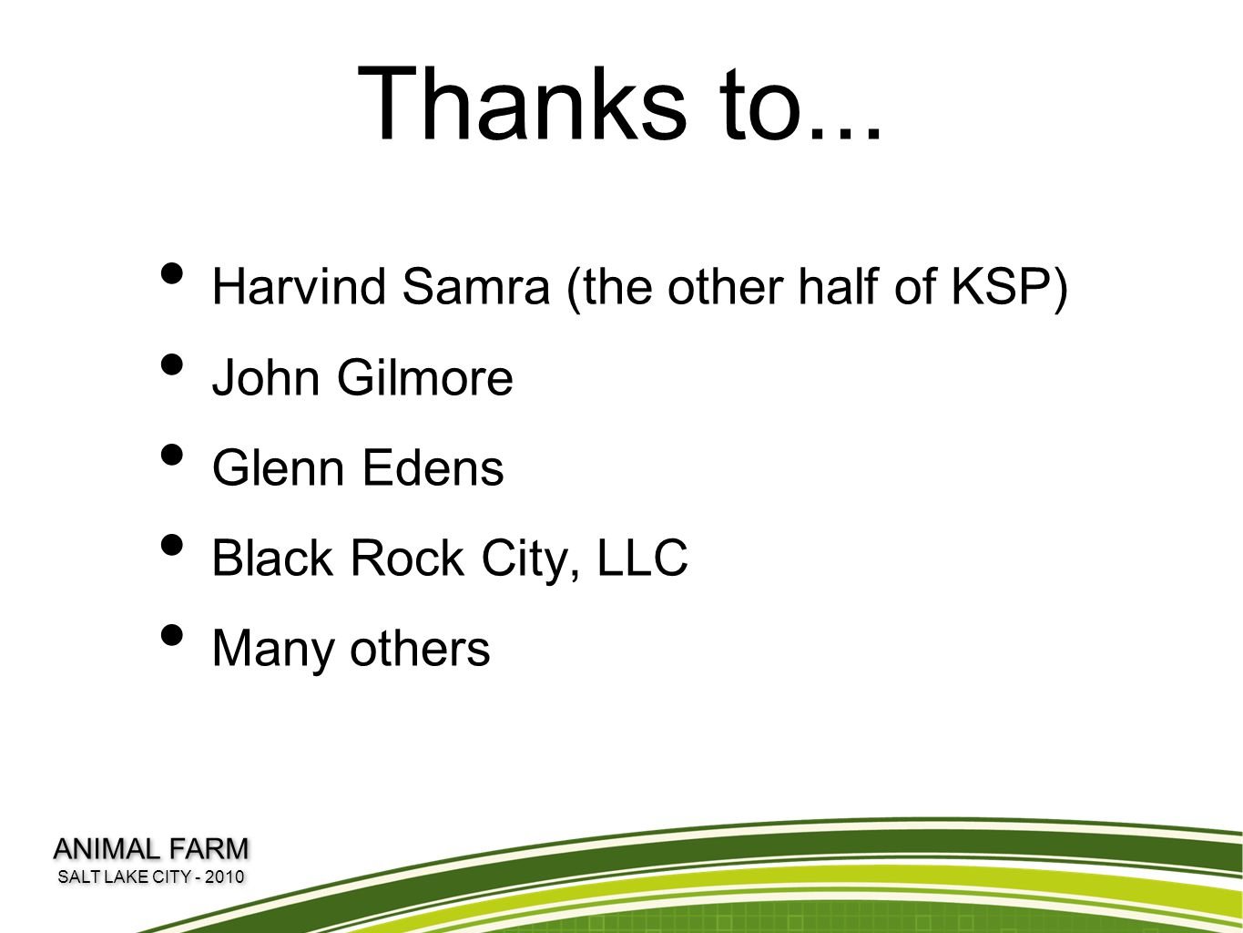 Thanks to... Harvind Samra (the other half of KSP) John Gilmore Glenn Edens Black Rock City, LLC Many others ANIMAL FARM SALT LAKE CITY - 2010 ANIMAL