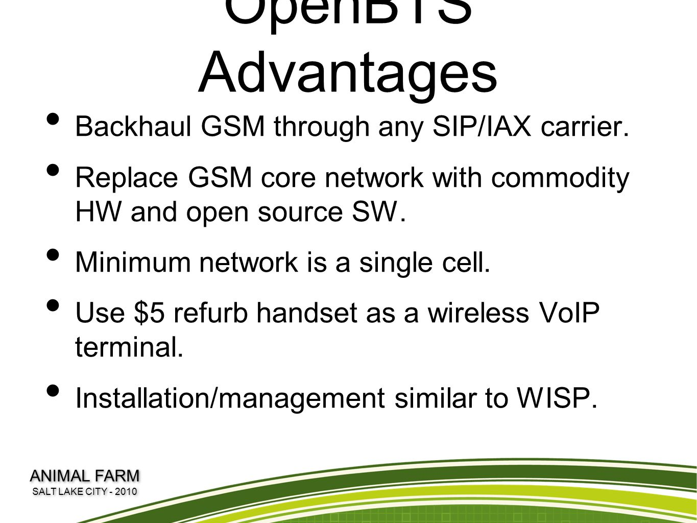 OpenBTS Advantages Backhaul GSM through any SIP/IAX carrier. Replace GSM core network with commodity HW and open source SW. Minimum network is a singl