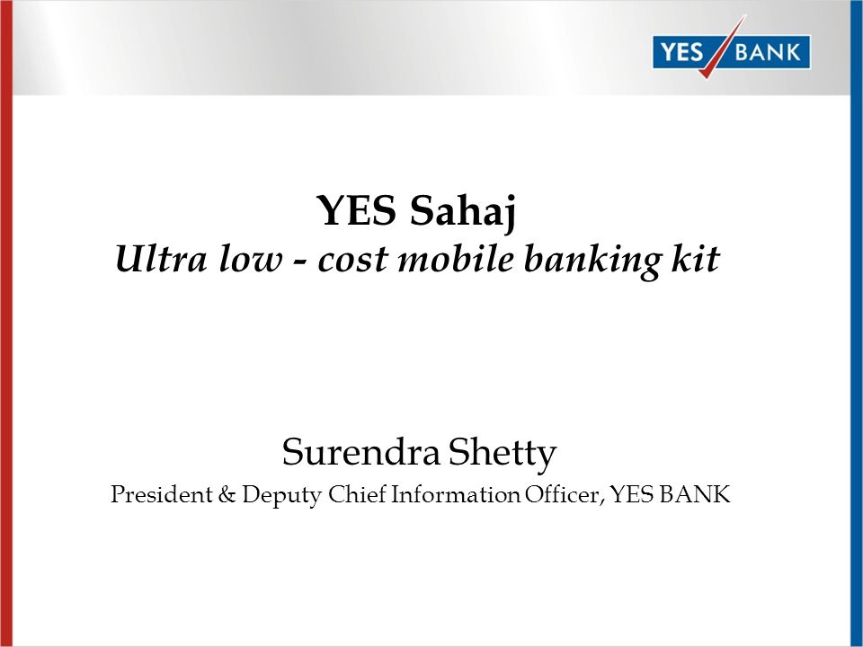 Surendra Shetty President & Deputy Chief Information Officer, YES BANK YES Sahaj Ultra low - cost mobile banking kit
