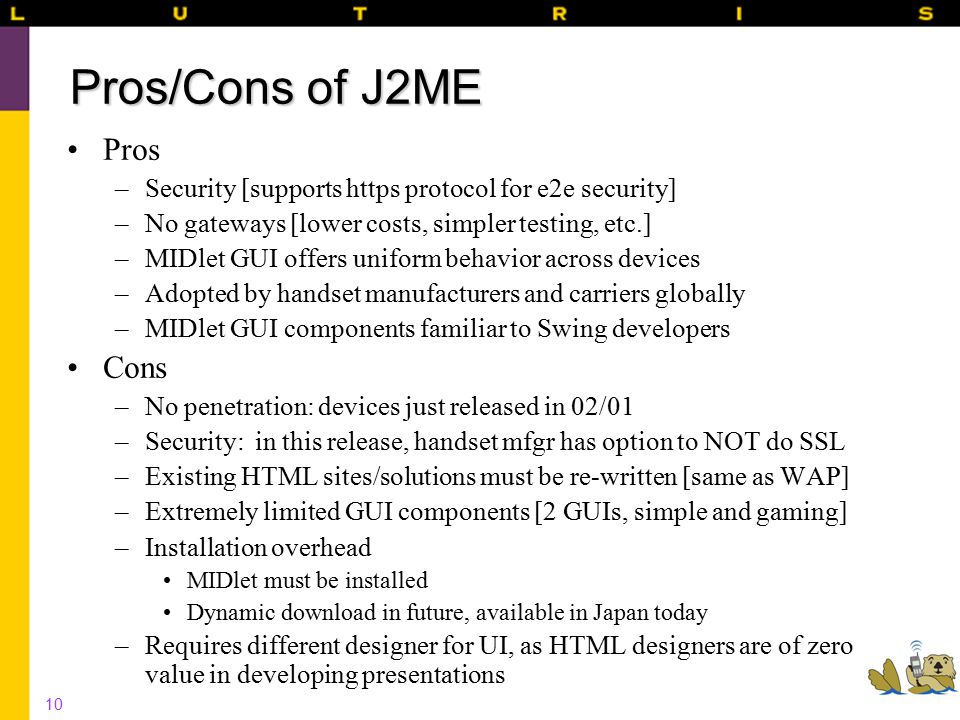 10 Pros/Cons of J2ME Pros –Security [supports https protocol for e2e security] –No gateways [lower costs, simpler testing, etc.] –MIDlet GUI offers uniform behavior across devices –Adopted by handset manufacturers and carriers globally –MIDlet GUI components familiar to Swing developers Cons –No penetration: devices just released in 02/01 –Security: in this release, handset mfgr has option to NOT do SSL –Existing HTML sites/solutions must be re-written [same as WAP] –Extremely limited GUI components [2 GUIs, simple and gaming] –Installation overhead MIDlet must be installed Dynamic download in future, available in Japan today –Requires different designer for UI, as HTML designers are of zero value in developing presentations
