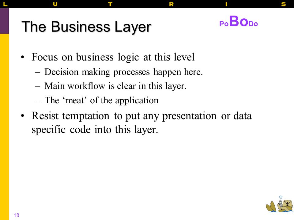 18 The Business Layer Focus on business logic at this level –Decision making processes happen here.