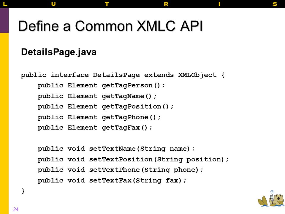 24 Define a Common XMLC API DetailsPage.java public interface DetailsPage extends XMLObject { public Element getTagPerson(); public Element getTagName(); public Element getTagPosition(); public Element getTagPhone(); public Element getTagFax(); public void setTextName(String name); public void setTextPosition(String position); public void setTextPhone(String phone); public void setTextFax(String fax); }