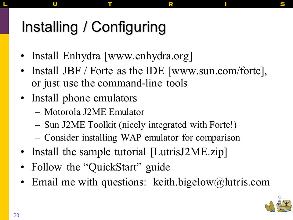 28 Installing / Configuring Install Enhydra [www.enhydra.org] Install JBF / Forte as the IDE [www.sun.com/forte], or just use the command-line tools Install phone emulators –Motorola J2ME Emulator –Sun J2ME Toolkit (nicely integrated with Forte!) –Consider installing WAP emulator for comparison Install the sample tutorial [LutrisJ2ME.zip] Follow the QuickStart guide Email me with questions: keith.bigelow@lutris.com