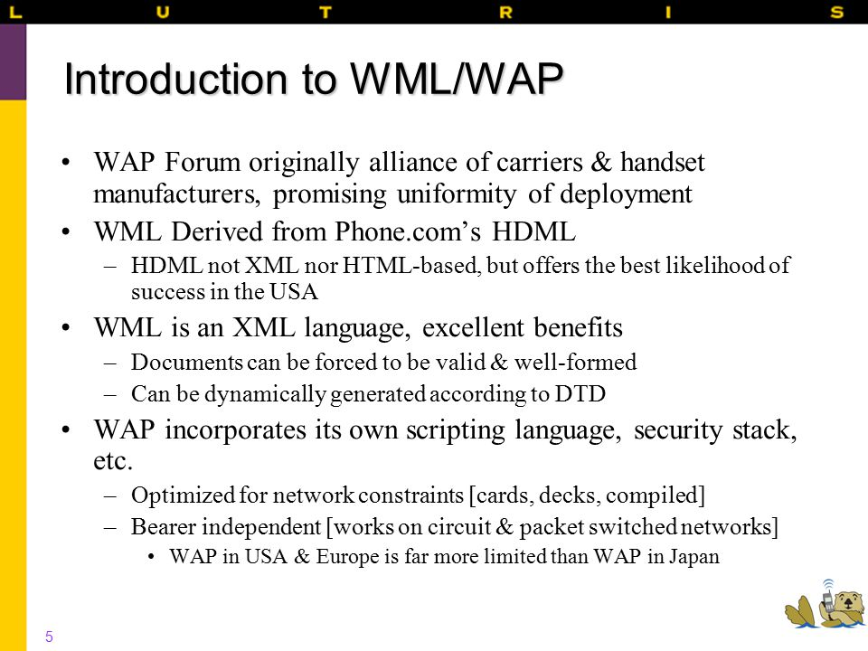 5 Introduction to WML/WAP WAP Forum originally alliance of carriers & handset manufacturers, promising uniformity of deployment WML Derived from Phone.com's HDML –HDML not XML nor HTML-based, but offers the best likelihood of success in the USA WML is an XML language, excellent benefits –Documents can be forced to be valid & well-formed –Can be dynamically generated according to DTD WAP incorporates its own scripting language, security stack, etc.