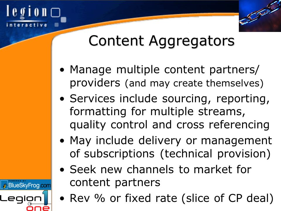 Content Aggregators Manage multiple content partners/ providers (and may create themselves) Services include sourcing, reporting, formatting for multiple streams, quality control and cross referencing May include delivery or management of subscriptions (technical provision) Seek new channels to market for content partners Rev % or fixed rate (slice of CP deal)