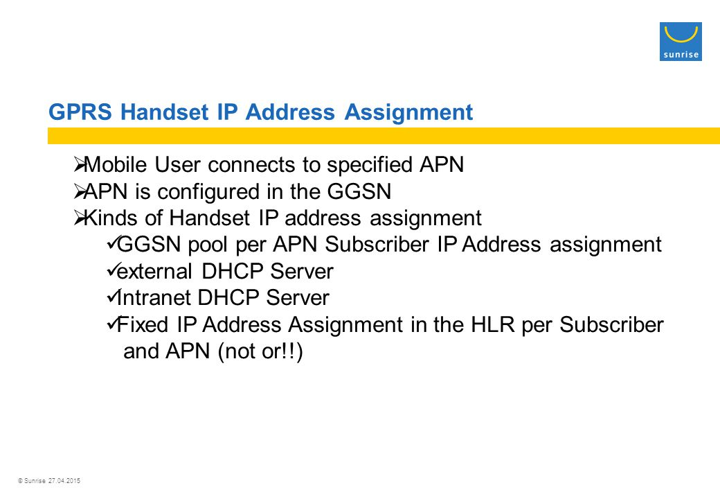 © Sunrise 27.04.2015 GPRS Handset IP Address Assignment  Mobile User connects to specified APN  APN is configured in the GGSN  Kinds of Handset IP address assignment GGSN pool per APN Subscriber IP Address assignment external DHCP Server Intranet DHCP Server Fixed IP Address Assignment in the HLR per Subscriber and APN (not or!!)