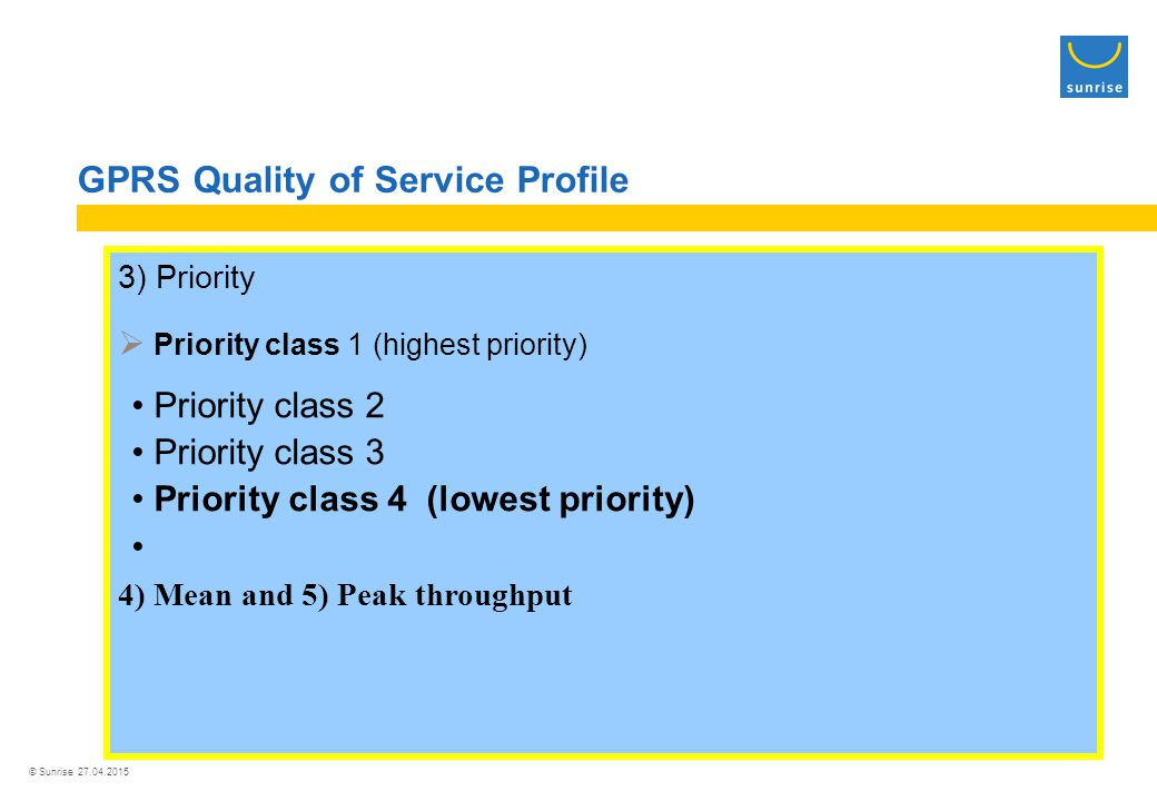 © Sunrise 27.04.2015 GPRS Quality of Service Profile 3) Priority  Priority class 1 (highest priority) Priority class 2 Priority class 3 Priority class 4 (lowest priority) 4) Mean and 5) Peak throughput