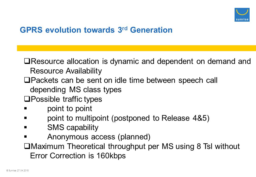 © Sunrise 27.04.2015 GPRS evolution towards 3 rd Generation  Resource allocation is dynamic and dependent on demand and Resource Availability  Packets can be sent on idle time between speech call depending MS class types  Possible traffic types  point to point  point to multipoint (postponed to Release 4&5)  SMS capability  Anonymous access (planned)  Maximum Theoretical throughput per MS using 8 Tsl without Error Correction is 160kbps