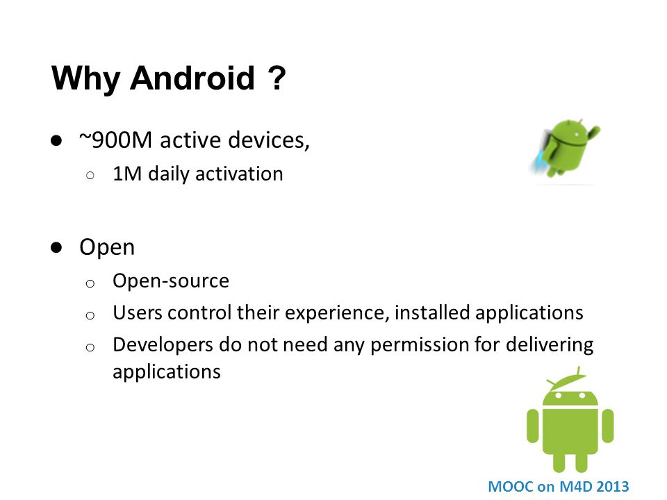 Why Android ? ● ~900M active devices, ○ 1M daily activation ● Open o Open-source o Users control their experience, installed applications o Developers