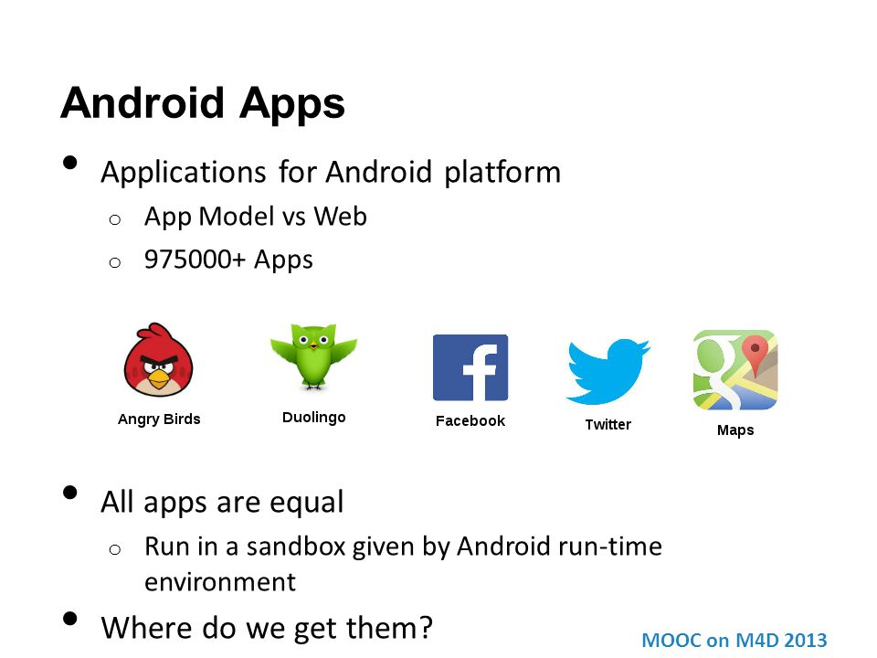 Android Apps Applications for Android platform o App Model vs Web o 975000+ Apps All apps are equal o Run in a sandbox given by Android run-time envir