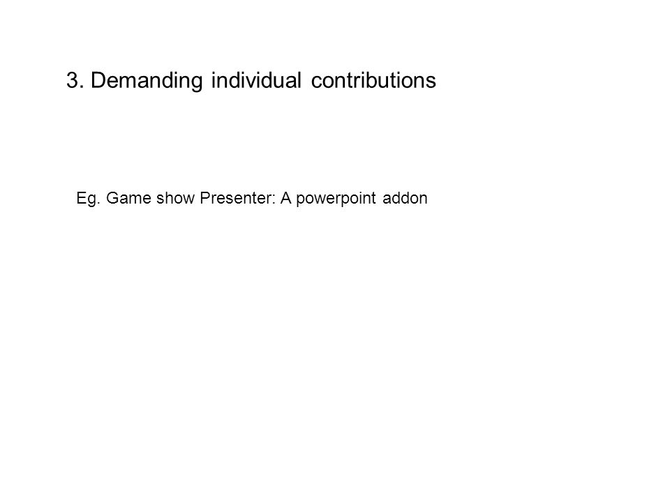 3. Demanding individual contributions Eg. Game show Presenter: A powerpoint addon