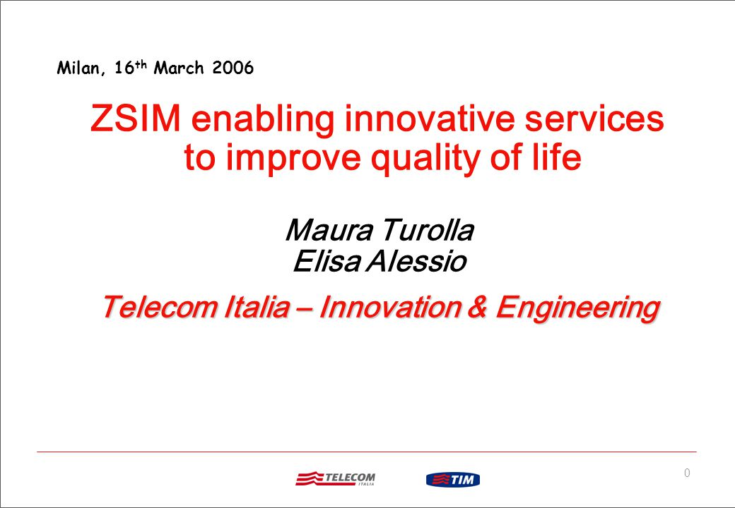 0 ZSIM enabling innovative services to improve quality of life Maura Turolla Elisa Alessio Telecom Italia – Innovation & Engineering Milan, 16 th March 2006