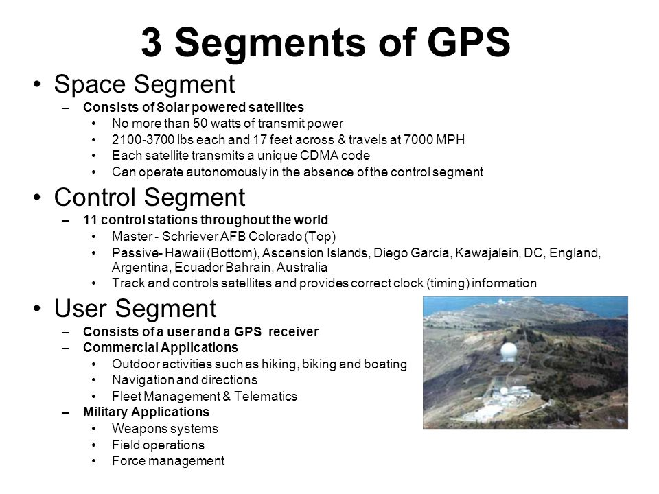 3 Segments of GPS Space Segment –Consists of Solar powered satellites No more than 50 watts of transmit power 2100-3700 lbs each and 17 feet across & travels at 7000 MPH Each satellite transmits a unique CDMA code Can operate autonomously in the absence of the control segment Control Segment –11 control stations throughout the world Master - Schriever AFB Colorado (Top) Passive- Hawaii (Bottom), Ascension Islands, Diego Garcia, Kawajalein, DC, England, Argentina, Ecuador Bahrain, Australia Track and controls satellites and provides correct clock (timing) information User Segment –Consists of a user and a GPS receiver –Commercial Applications Outdoor activities such as hiking, biking and boating Navigation and directions Fleet Management & Telematics –Military Applications Weapons systems Field operations Force management