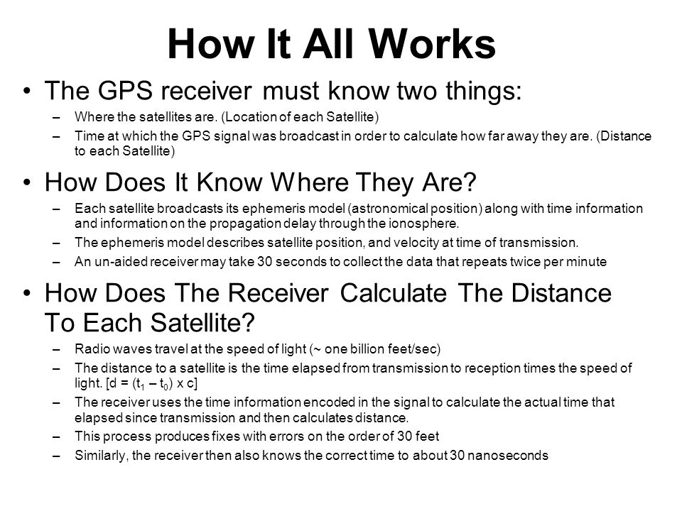How It All Works The GPS receiver must know two things: –Where the satellites are.