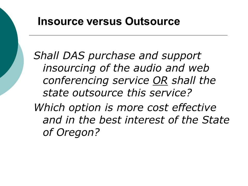 Insource versus Outsource Shall DAS purchase and support insourcing of the audio and web conferencing service OR shall the state outsource this servic