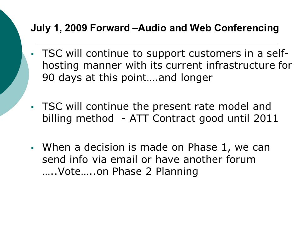 July 1, 2009 Forward –Audio and Web Conferencing  TSC will continue to support customers in a self- hosting manner with its current infrastructure for 90 days at this point….and longer  TSC will continue the present rate model and billing method - ATT Contract good until 2011  When a decision is made on Phase 1, we can send info via email or have another forum …..Vote…..on Phase 2 Planning