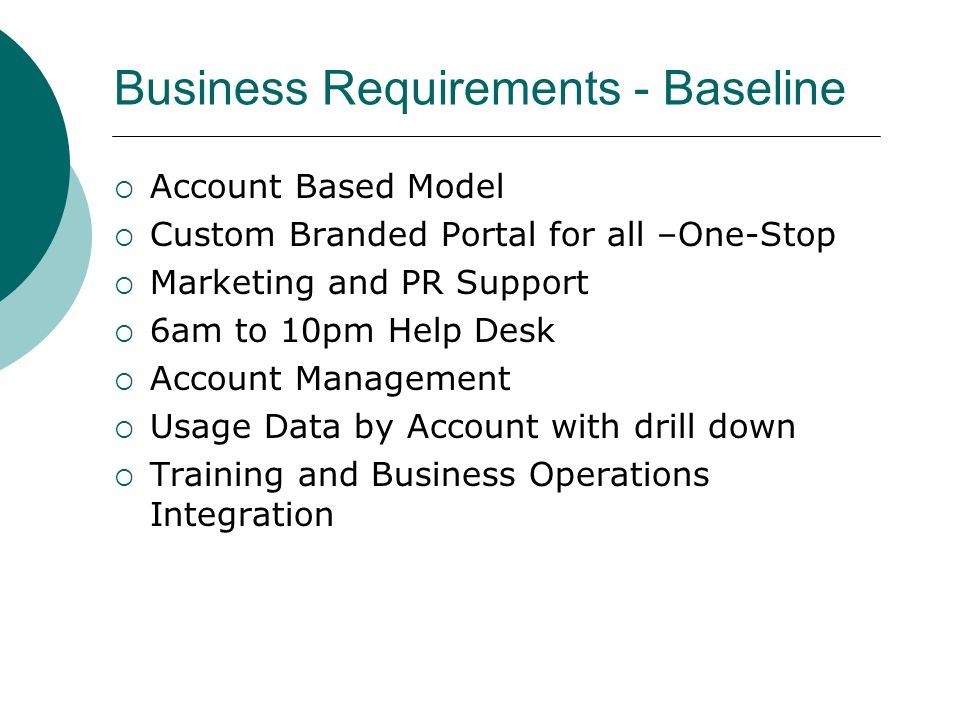 Business Requirements - Baseline  Account Based Model  Custom Branded Portal for all –One-Stop  Marketing and PR Support  6am to 10pm Help Desk  Account Management  Usage Data by Account with drill down  Training and Business Operations Integration