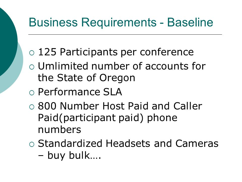 Business Requirements - Baseline  125 Participants per conference  Umlimited number of accounts for the State of Oregon  Performance SLA  800 Number Host Paid and Caller Paid(participant paid) phone numbers  Standardized Headsets and Cameras – buy bulk….