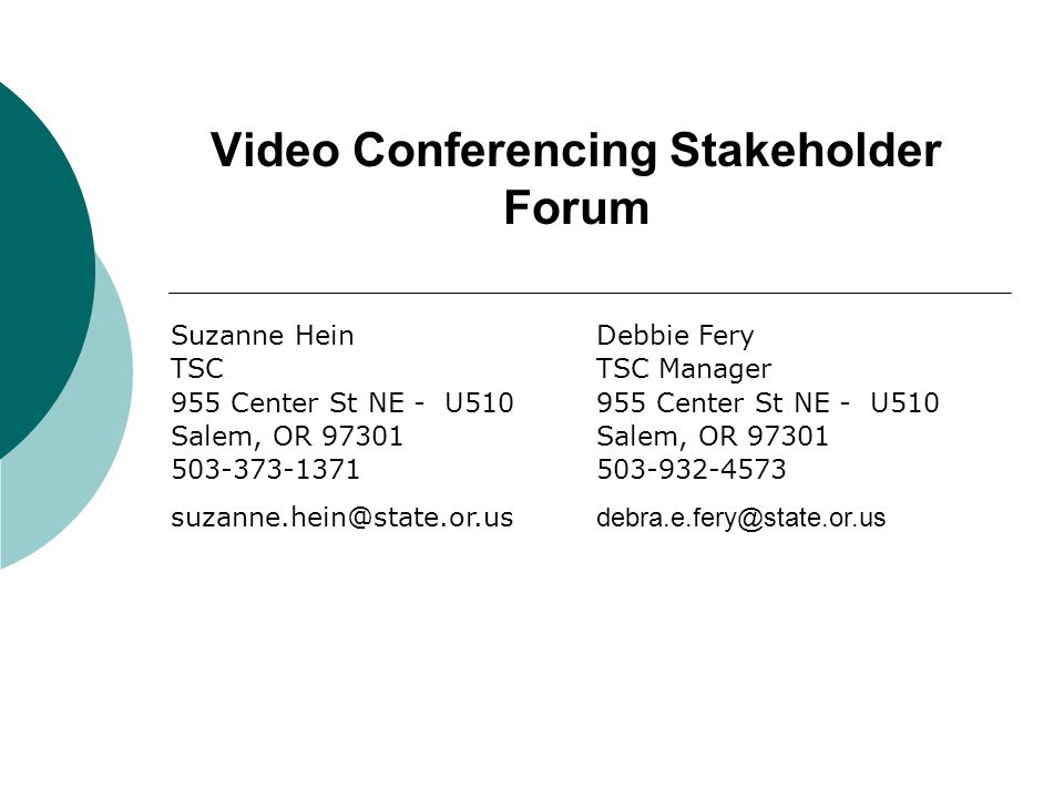 Video Conferencing Stakeholder Forum Suzanne Hein TSC 955 Center St NE - U510 Salem, OR 97301 503-373-1371 suzanne.hein@state.or.us Debbie Fery TSC Ma