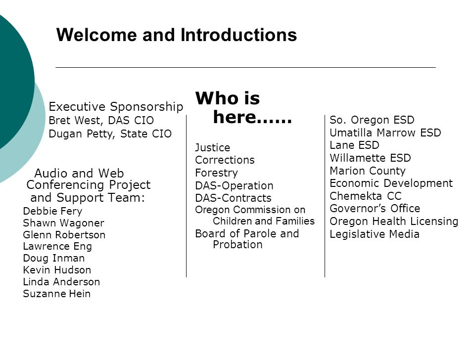 Welcome and Introductions Audio and Web Conferencing Project and Support Team: Debbie Fery Shawn Wagoner Glenn Robertson Lawrence Eng Doug Inman Kevin Hudson Linda Anderson Suzanne Hein Who is here…… Justice Corrections Forestry DAS-Operation DAS-Contracts Oregon Commission on Children and Families Board of Parole and Probation So.