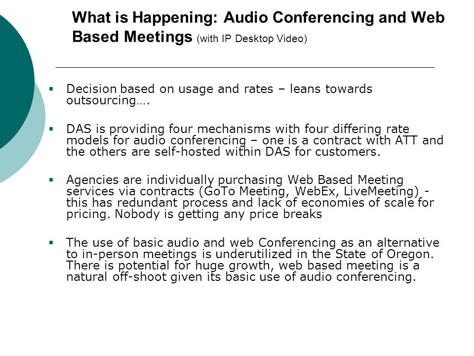 What is Happening: Audio Conferencing and Web Based Meetings (with IP Desktop Video)  Decision based on usage and rates – leans towards outsourcing….