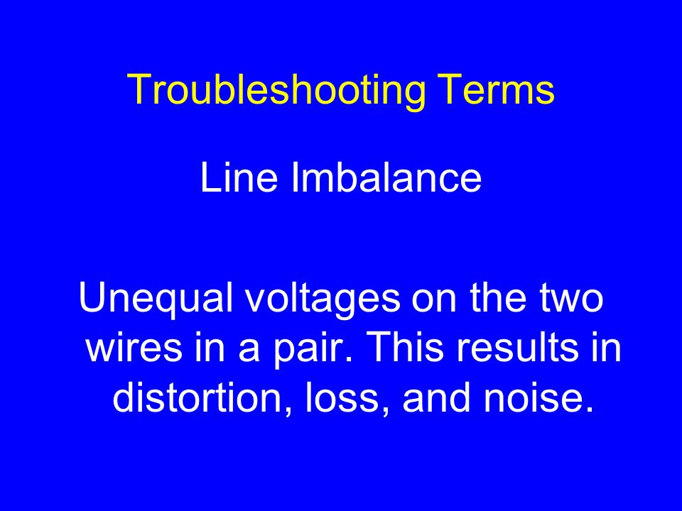 Troubleshooting Terms Line Imbalance Unequal voltages on the two wires in a pair.