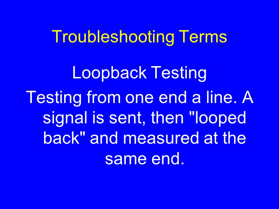 Troubleshooting Terms Loopback Testing Testing from one end a line.