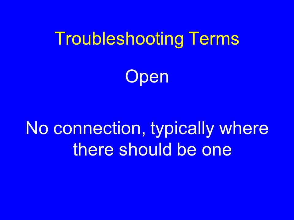 Troubleshooting Terms Open No connection, typically where there should be one