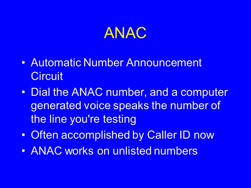 ANAC Automatic Number Announcement Circuit Dial the ANAC number, and a computer generated voice speaks the number of the line you re testing Often accomplished by Caller ID now ANAC works on unlisted numbers