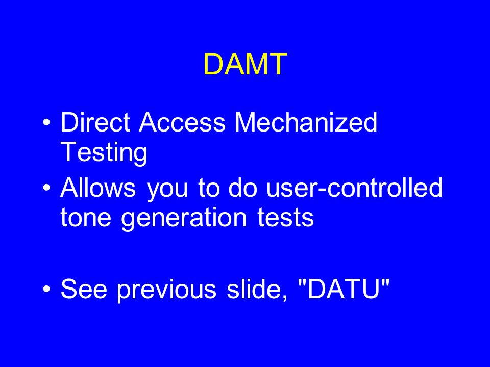 DAMT Direct Access Mechanized Testing Allows you to do user-controlled tone generation tests See previous slide,