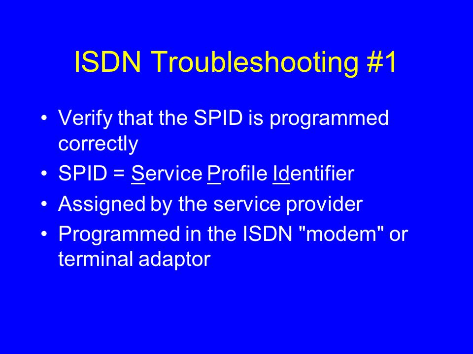 ISDN Troubleshooting #1 Verify that the SPID is programmed correctly SPID = Service Profile Identifier Assigned by the service provider Programmed in the ISDN modem or terminal adaptor