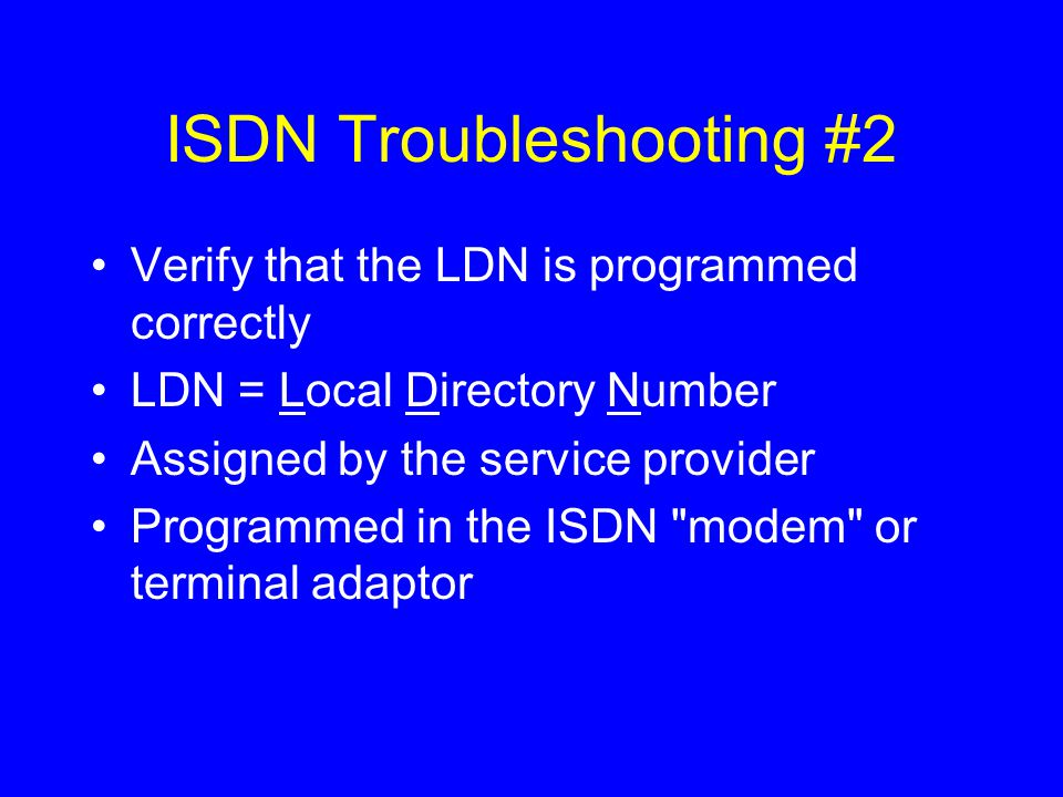 ISDN Troubleshooting #2 Verify that the LDN is programmed correctly LDN = Local Directory Number Assigned by the service provider Programmed in the ISDN modem or terminal adaptor