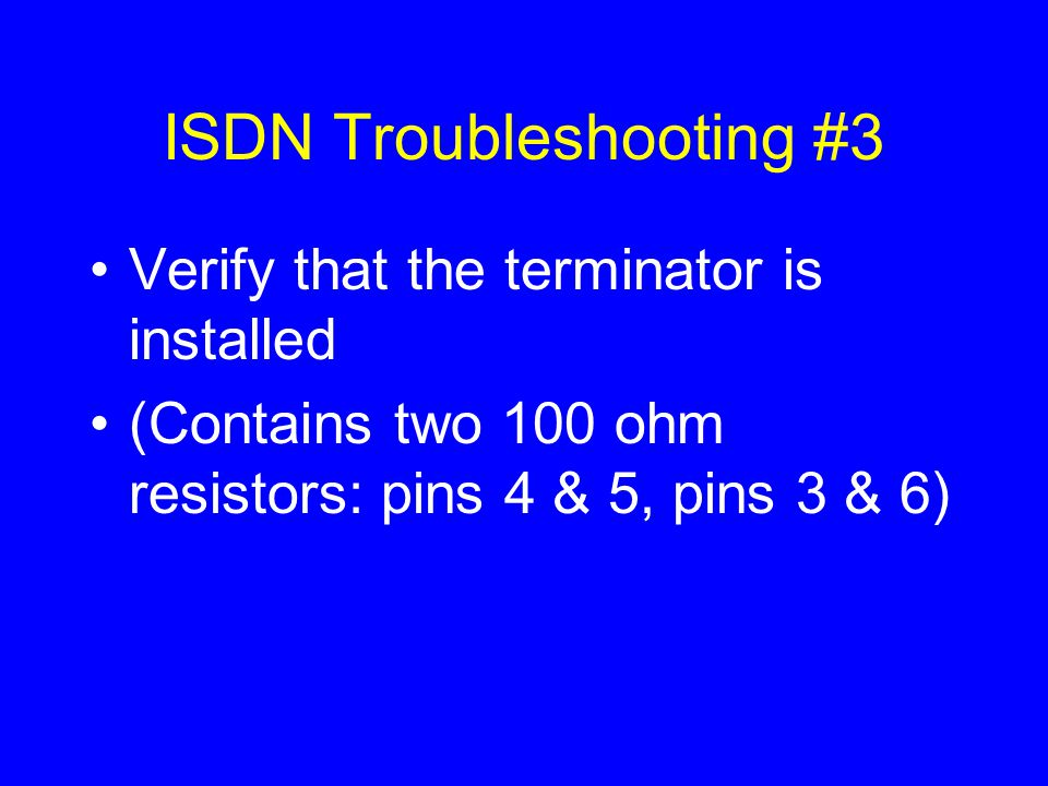 ISDN Troubleshooting #3 Verify that the terminator is installed (Contains two 100 ohm resistors: pins 4 & 5, pins 3 & 6)