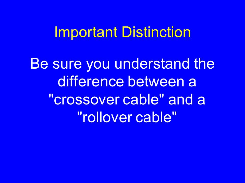Important Distinction Be sure you understand the difference between a crossover cable and a rollover cable