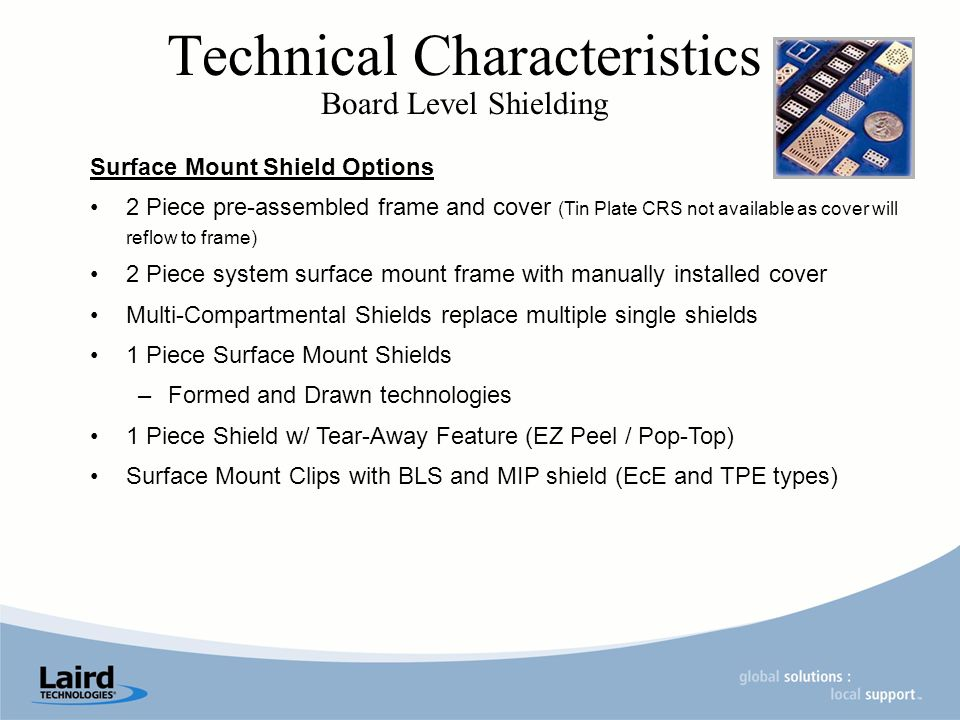 Technical Characteristics Board Level Shielding Surface Mount Shield Options 2 Piece pre-assembled frame and cover (Tin Plate CRS not available as cover will reflow to frame) 2 Piece system surface mount frame with manually installed cover Multi-Compartmental Shields replace multiple single shields 1 Piece Surface Mount Shields –Formed and Drawn technologies 1 Piece Shield w/ Tear-Away Feature (EZ Peel / Pop-Top) Surface Mount Clips with BLS and MIP shield (EcE and TPE types)