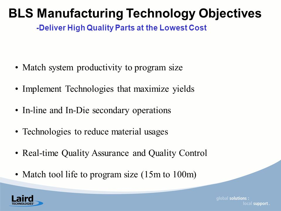 Match system productivity to program size Implement Technologies that maximize yields In-line and In-Die secondary operations Technologies to reduce material usages Real-time Quality Assurance and Quality Control Match tool life to program size (15m to 100m) BLS Manufacturing Technology Objectives -Deliver High Quality Parts at the Lowest Cost