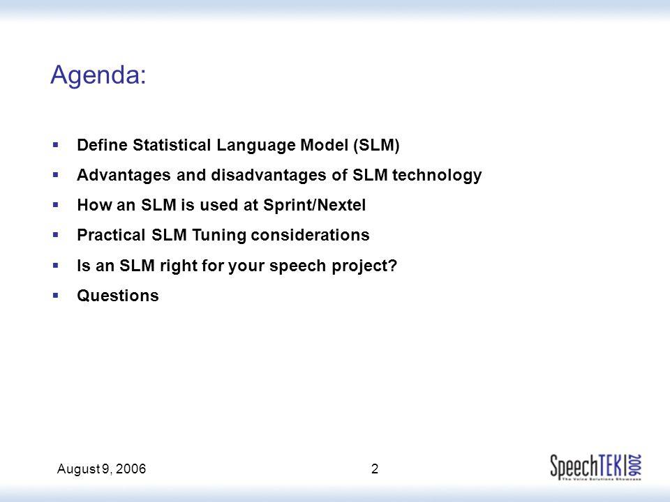 August 9, 20062  Define Statistical Language Model (SLM)  Advantages and disadvantages of SLM technology  How an SLM is used at Sprint/Nextel  Pra