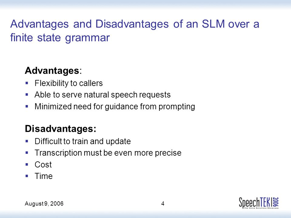 August 9, 20064 Advantages and Disadvantages of an SLM over a finite state grammar Advantages:  Flexibility to callers  Able to serve natural speech requests  Minimized need for guidance from prompting Disadvantages:  Difficult to train and update  Transcription must be even more precise  Cost  Time