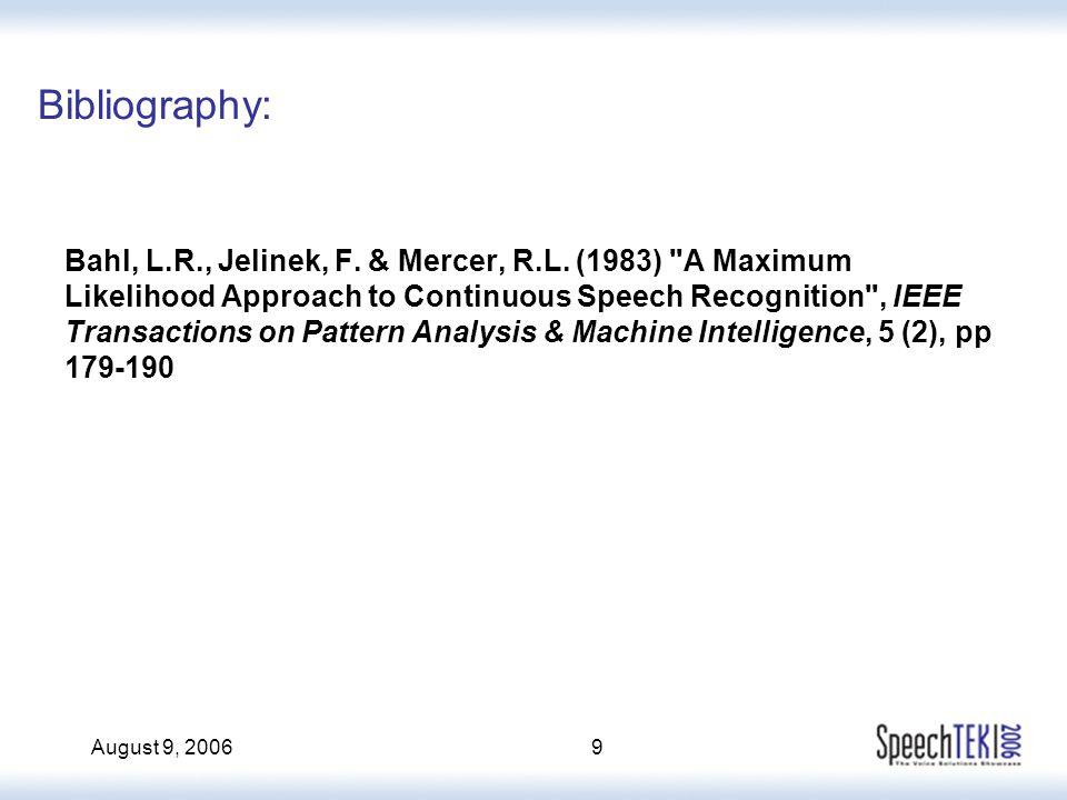 August 9, 20069 Bibliography: Bahl, L.R., Jelinek, F. & Mercer, R.L. (1983)