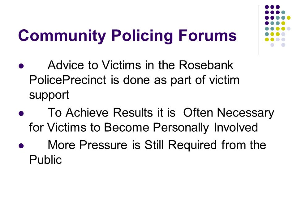 Community Policing Forums Advice to Victims in the Rosebank PolicePrecinct is done as part of victim support To Achieve Results it is Often Necessary for Victims to Become Personally Involved More Pressure is Still Required from the Public