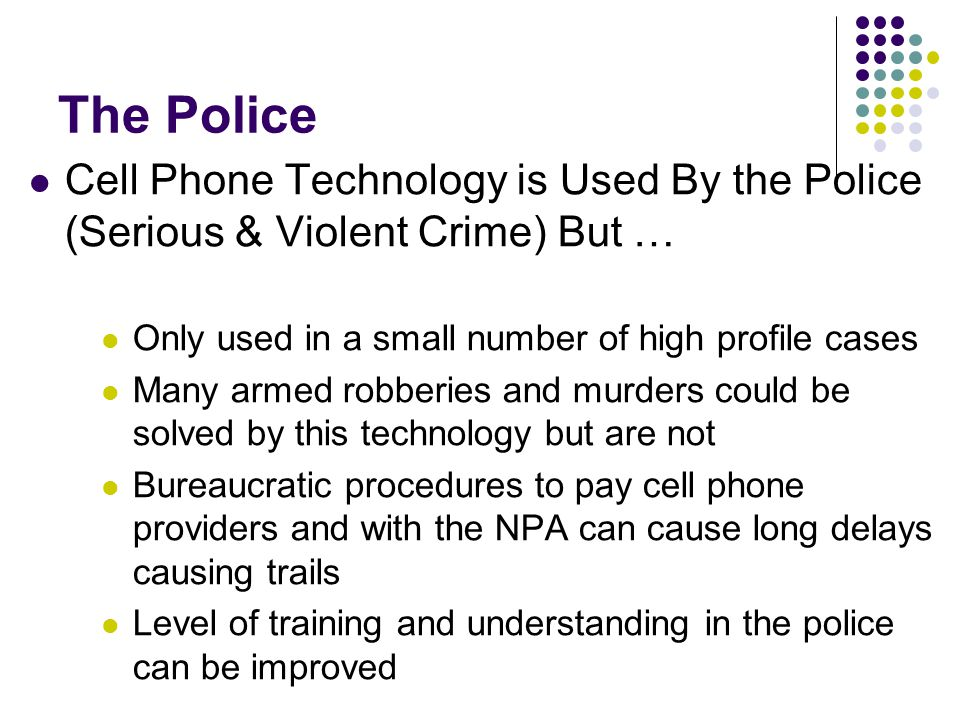 The Police Cell Phone Technology is Used By the Police (Serious & Violent Crime) But … Only used in a small number of high profile cases Many armed robberies and murders could be solved by this technology but are not Bureaucratic procedures to pay cell phone providers and with the NPA can cause long delays causing trails Level of training and understanding in the police can be improved