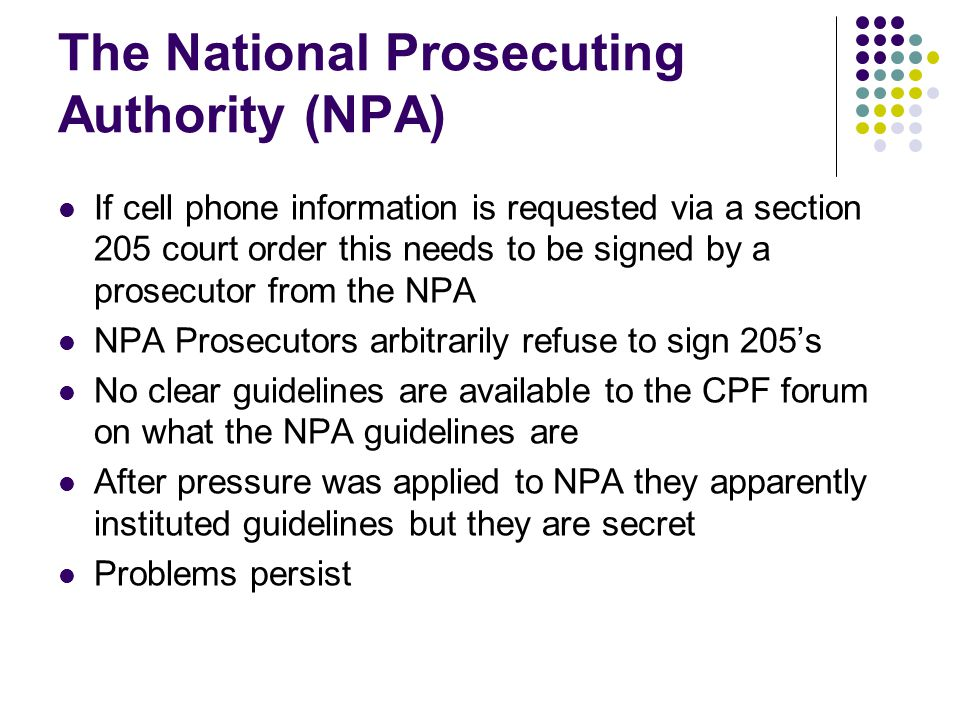 The National Prosecuting Authority (NPA) If cell phone information is requested via a section 205 court order this needs to be signed by a prosecutor from the NPA NPA Prosecutors arbitrarily refuse to sign 205's No clear guidelines are available to the CPF forum on what the NPA guidelines are After pressure was applied to NPA they apparently instituted guidelines but they are secret Problems persist