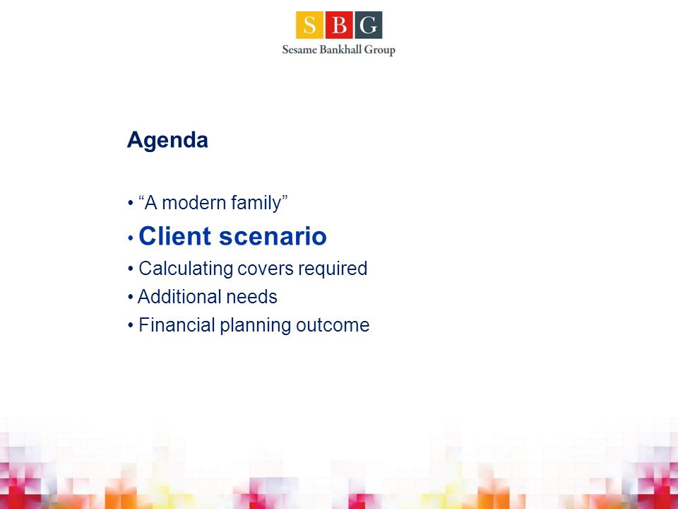 Agenda A modern family Client scenario Calculating covers required Additional needs Financial planning outcome