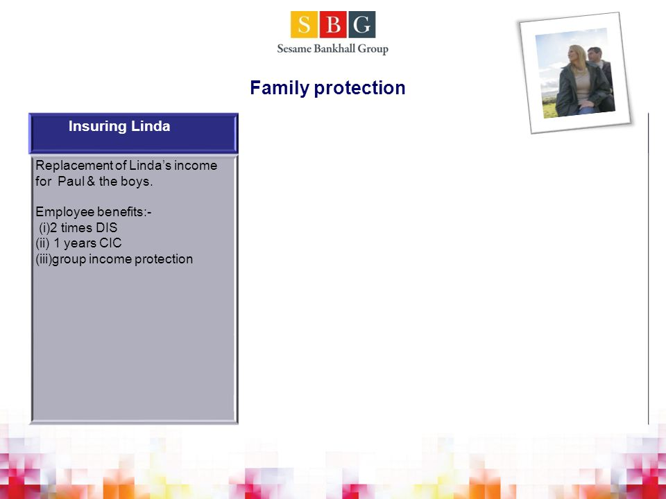 Family protection Insuring LindaStructure optionsRationale Replacement of Linda's income for Paul & the boys.