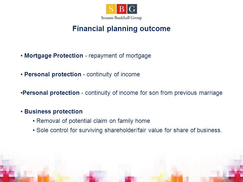 Mortgage Protection - repayment of mortgage Personal protection - continuity of income Personal protection - continuity of income for son from previous marriage Business protection Removal of potential claim on family home Sole control for surviving shareholder/fair value for share of business.