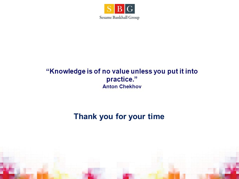 Knowledge is of no value unless you put it into practice. Anton Chekhov Thank you for your time