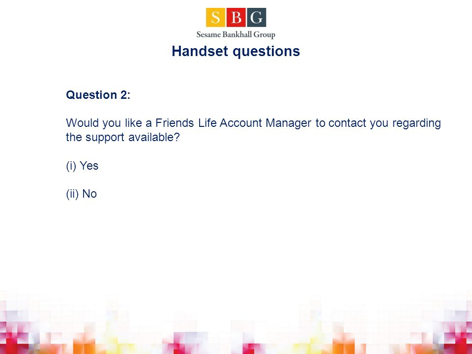 Question 2: Would you like a Friends Life Account Manager to contact you regarding the support available.