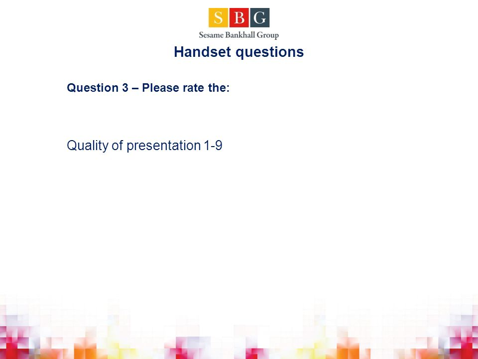 Question 3 – Please rate the: Quality of presentation 1-9 Handset questions